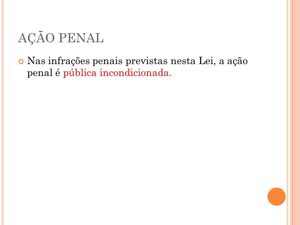 AÇÃO PENAL Nas infrações penais previstas nesta Lei, a ação penal é pública incondicionada.