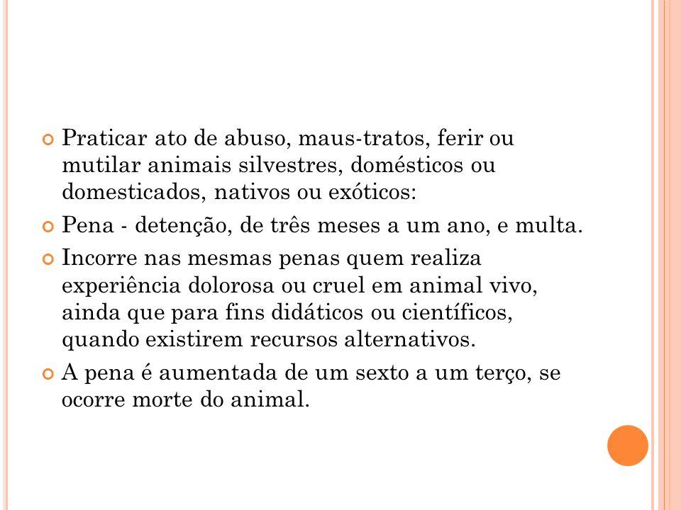 Praticar ato de abuso, maus-tratos, ferir ou mutilar animais silvestres, domésticos ou domesticados, nativos ou exóticos: