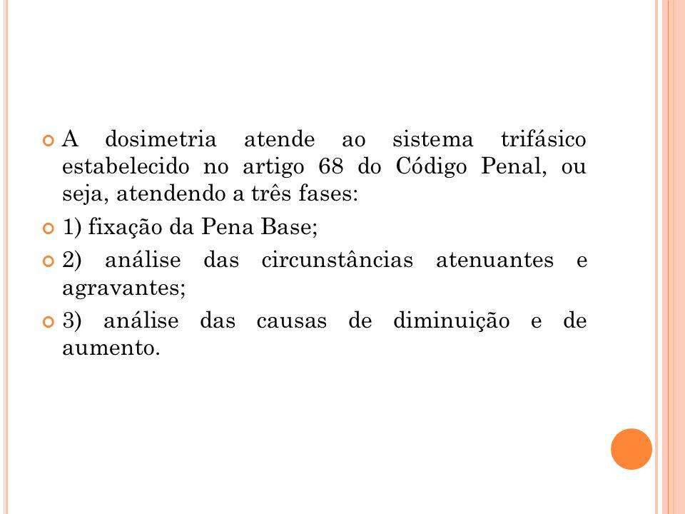 A dosimetria atende ao sistema trifásico estabelecido no artigo 68 do Código Penal, ou seja, atendendo a três fases: