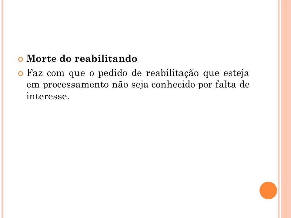 Morte do reabilitandoFaz com que o pedido de reabilitação que esteja em processamento não seja conhecido por falta de interesse.