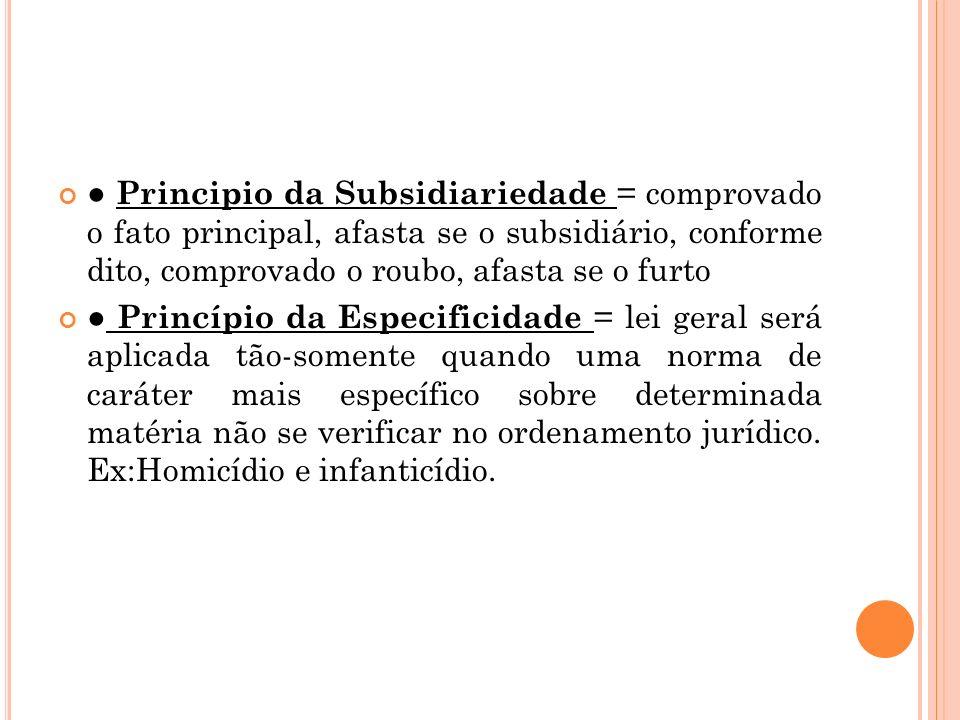 ● Principio da Subsidiariedade = comprovado o fato principal, afasta se o subsidiário, conforme dito, comprovado o roubo, afasta se o furto