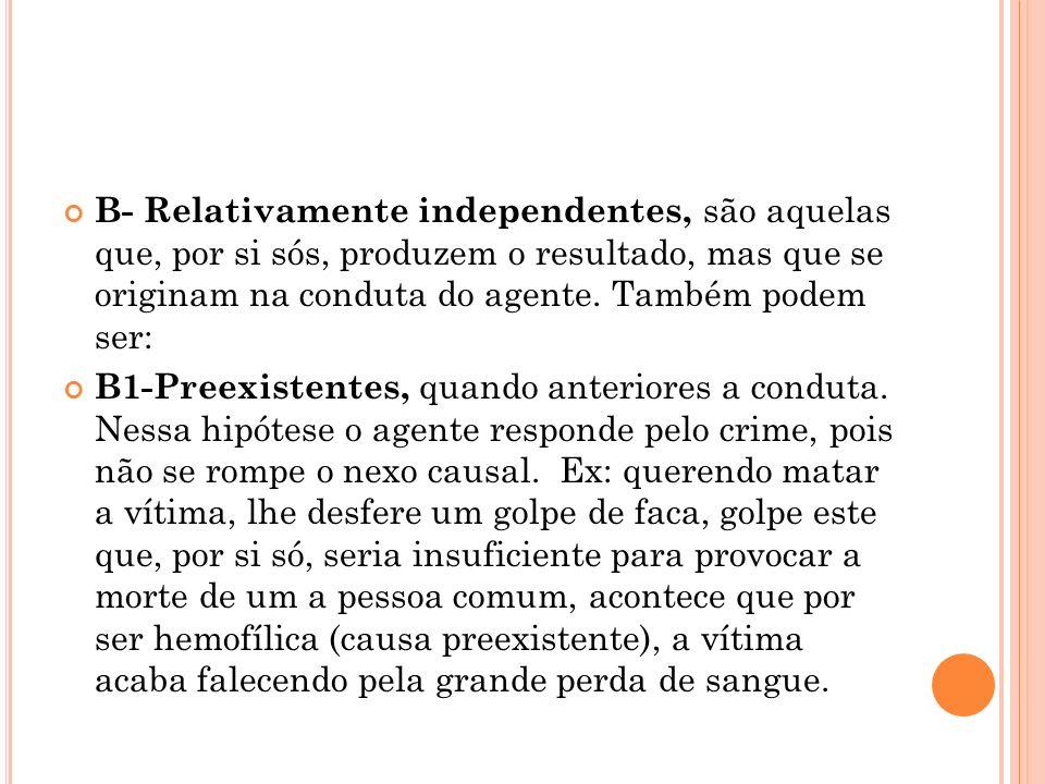B- Relativamente independentes, são aquelas que, por si sós, produzem o resultado, mas que se originam na conduta do agente. Também podem ser: