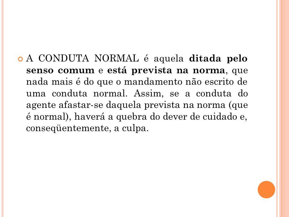 A CONDUTA NORMAL é aquela ditada pelo senso comum e está prevista na norma, que nada mais é do que o mandamento não escrito de uma conduta normal.