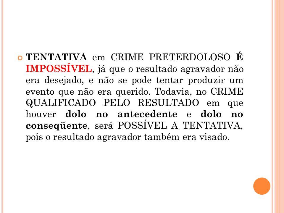 TENTATIVA em CRIME PRETERDOLOSO É IMPOSSÍVEL, já que o resultado agravador não era desejado, e não se pode tentar produzir um evento que não era querido.