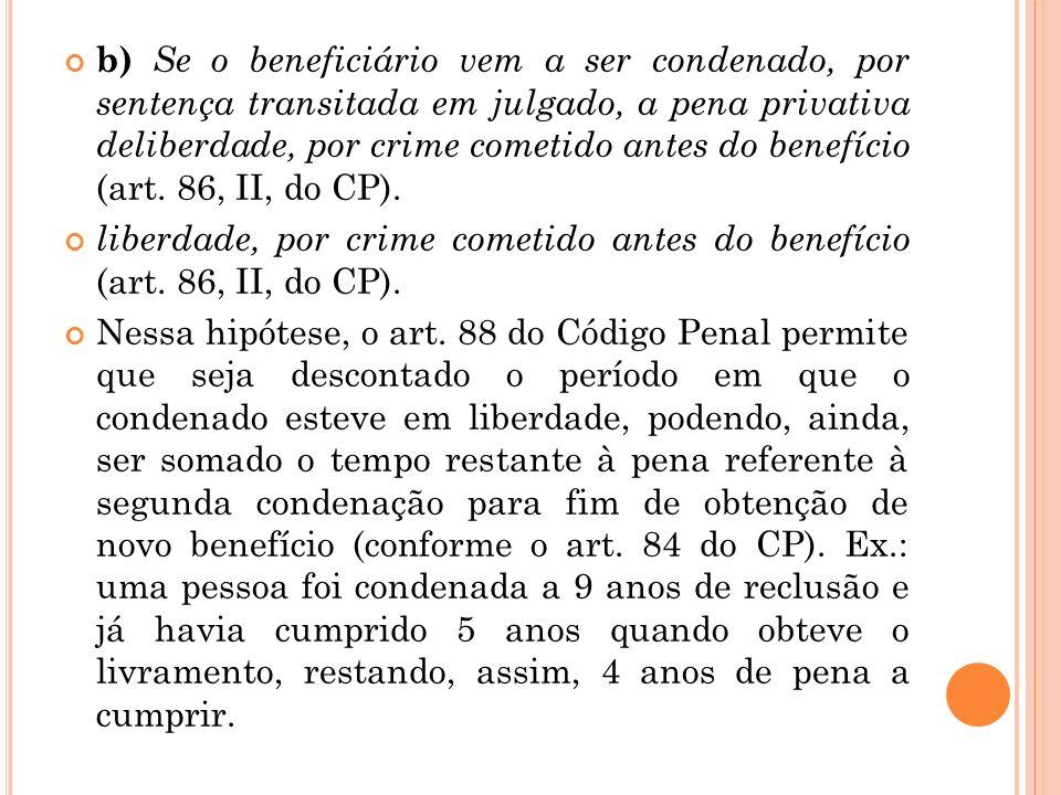 b) Se o beneficiário vem a ser condenado, por sentença transitada em julgado, a pena privativa deliberdade, por crime cometido antes do benefício (art. 86, II, do CP).