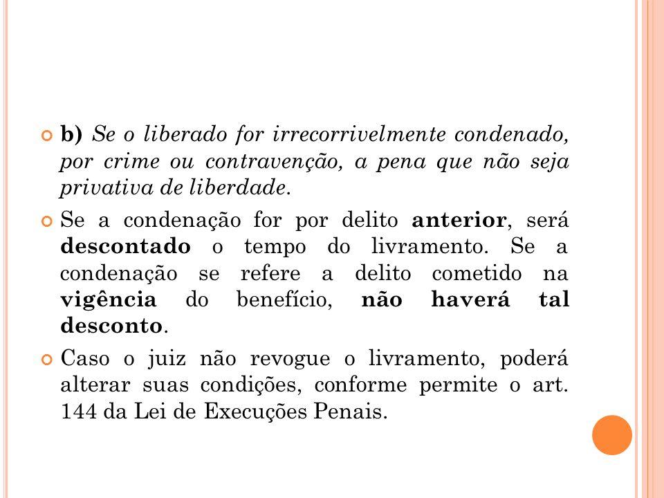 b) Se o liberado for irrecorrivelmente condenado, por crime ou contravenção, a pena que não seja privativa de liberdade.