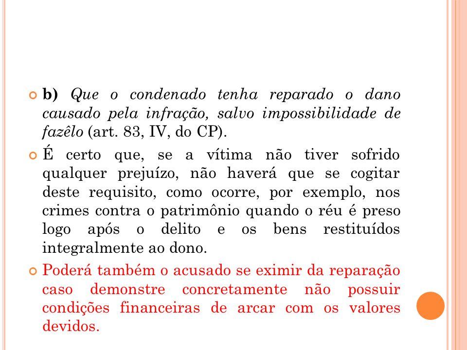 b) Que o condenado tenha reparado o dano causado pela infração, salvo impossibilidade de fazêlo (art. 83, IV, do CP).