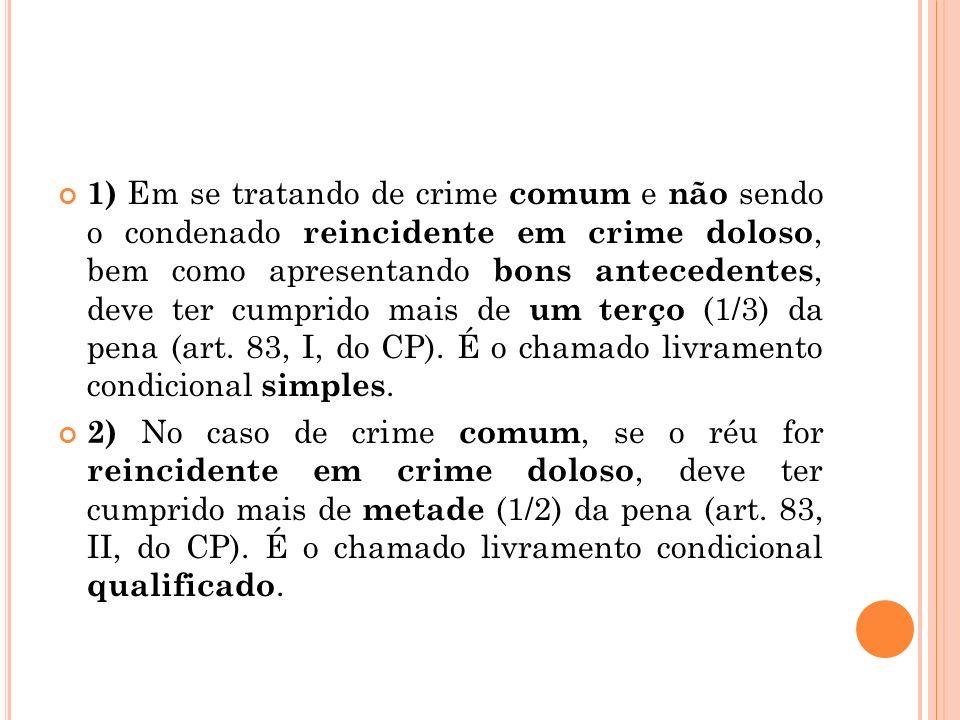 1) Em se tratando de crime comum e não sendo o condenado reincidente em crime doloso, bem como apresentando bons antecedentes, deve ter cumprido mais de um terço (1/3) da pena (art. 83, I, do CP). É o chamado livramento condicional simples.