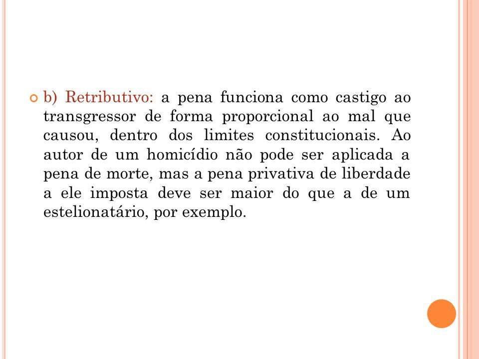 b) Retributivo: a pena funciona como castigo ao transgressor de forma proporcional ao mal que causou, dentro dos limites constitucionais.