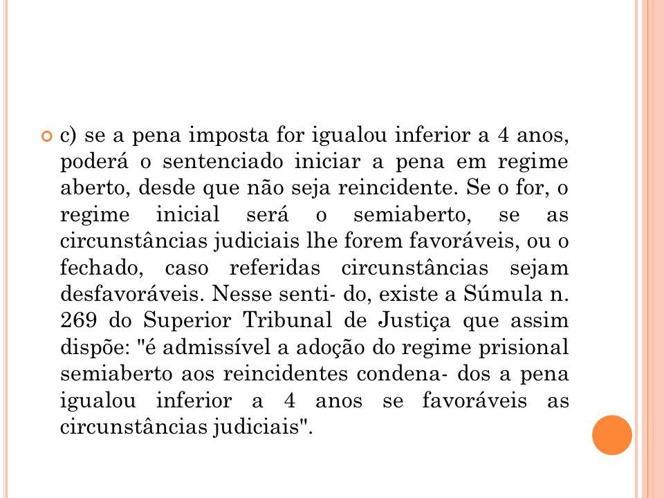 c) se a pena imposta for igualou inferior a 4 anos, poderá o sentenciado iniciar a pena em regime aberto, desde que não seja reincidente.