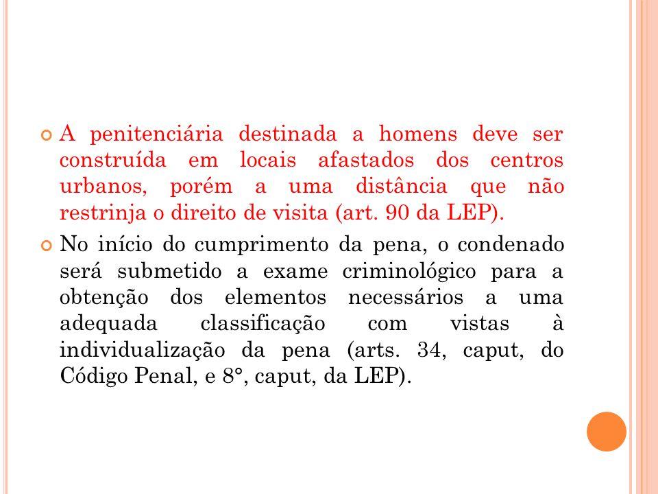 A penitenciária destinada a homens deve ser construída em locais afastados dos centros urbanos, porém a uma distância que não restrinja o direito de visita (art. 90 da LEP).