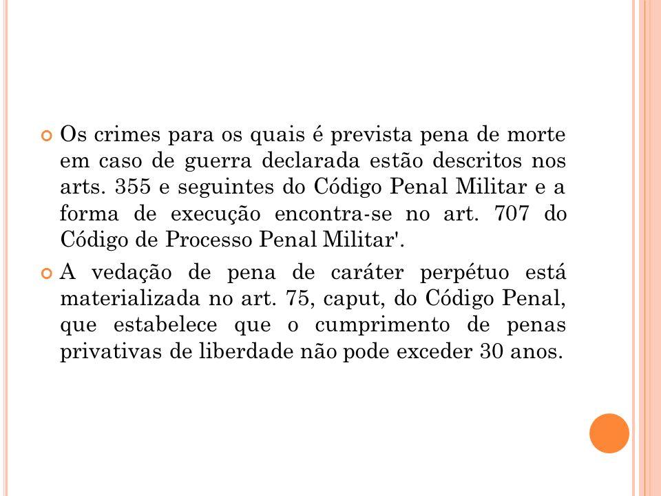 Os crimes para os quais é prevista pena de morte em caso de guerra declarada estão descritos nos arts. 355 e seguintes do Código Penal Militar e a forma de execução encontra-se no art. 707 do Código de Processo Penal Militar .