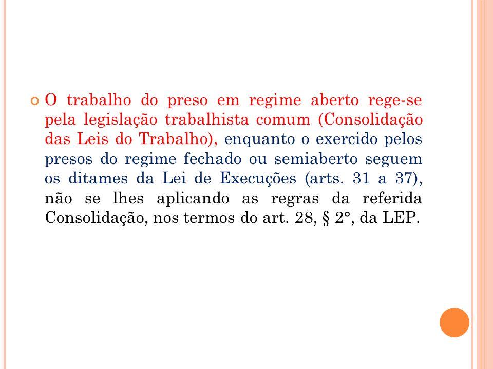 O trabalho do preso em regime aberto rege-se pela legislação trabalhista comum (Consolidação das Leis do Trabalho), enquanto o exercido pelos presos do regime fechado ou semiaberto seguem os ditames da Lei de Execuções (arts.