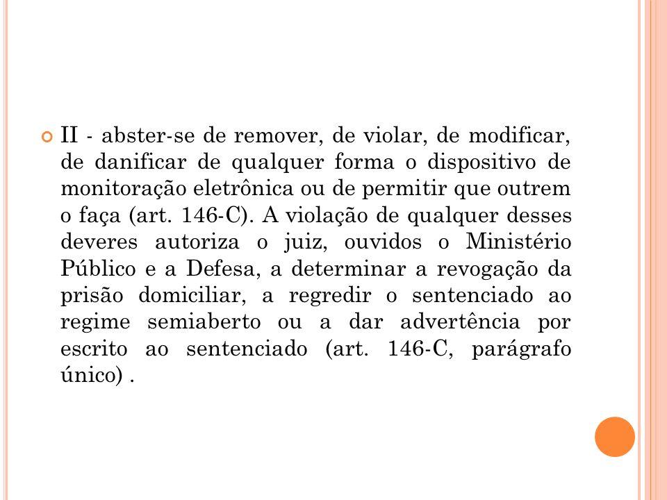 II - abster-se de remover, de violar, de modificar, de danificar de qualquer forma o dispositivo de monitoração eletrônica ou de permitir que outrem o faça (art.