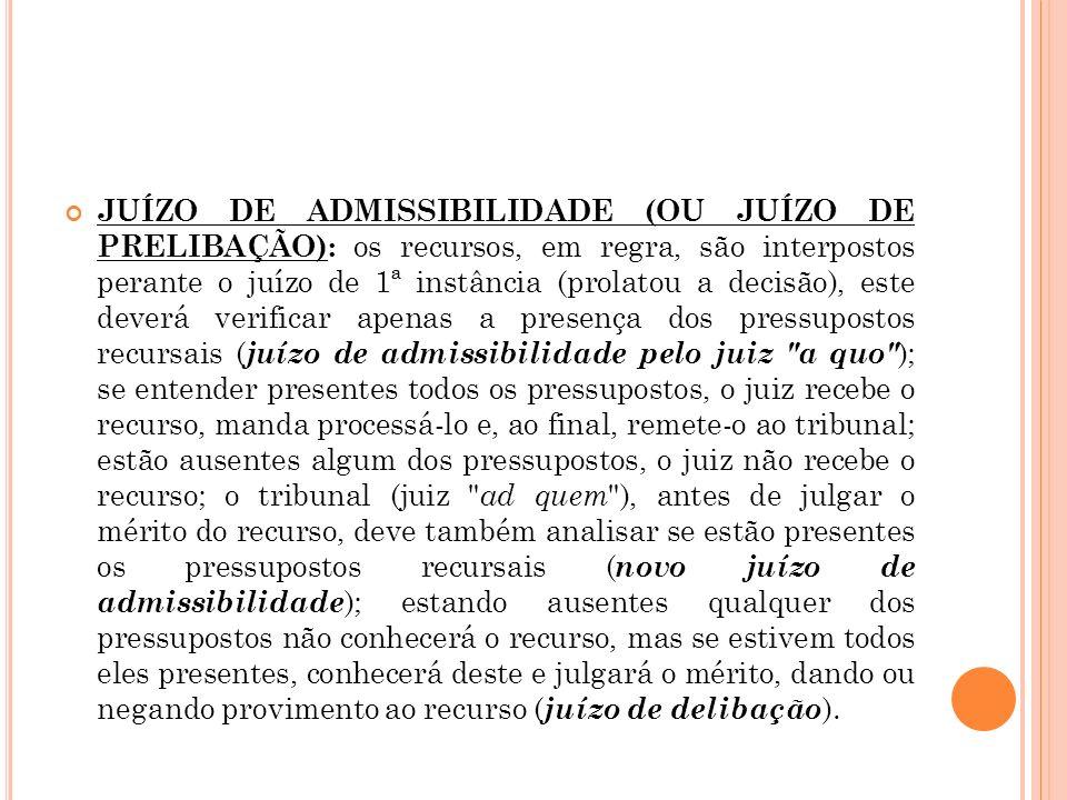JUÍZO DE ADMISSIBILIDADE (OU JUÍZO DE PRELIBAÇÃO): os recursos, em regra, são interpostos perante o juízo de 1ª instância (prolatou a decisão), este deverá verificar apenas a presença dos pressupostos recursais (juízo de admissibilidade pelo juiz a quo ); se entender presentes todos os pressupostos, o juiz recebe o recurso, manda processá-lo e, ao final, remete-o ao tribunal; estão ausentes algum dos pressupostos, o juiz não recebe o recurso; o tribunal (juiz ad quem ), antes de julgar o mérito do recurso, deve também analisar se estão presentes os pressupostos recursais (novo juízo de admissibilidade); estando ausentes qualquer dos pressupostos não conhecerá o recurso, mas se estivem todos eles presentes, conhecerá deste e julgará o mérito, dando ou negando provimento ao recurso (juízo de delibação).