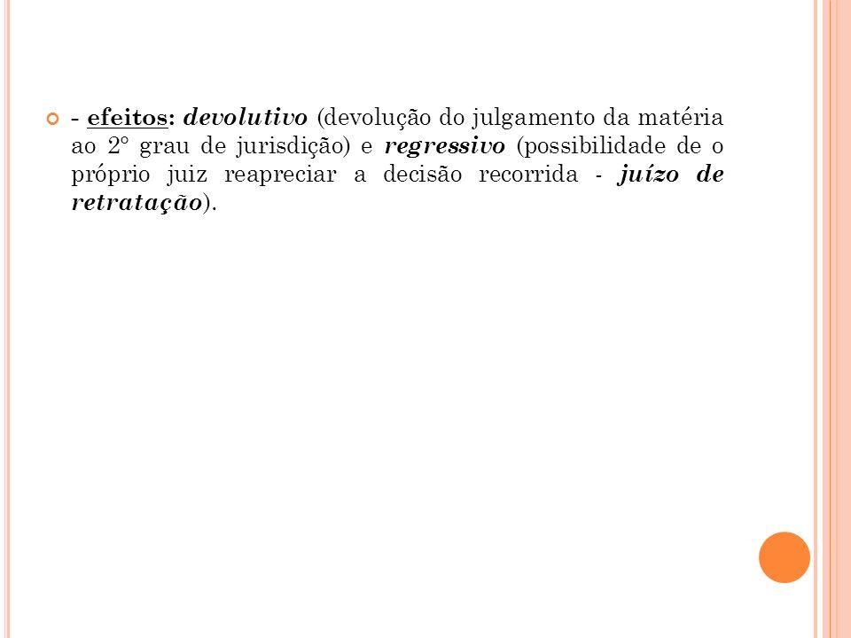 - efeitos: devolutivo (devolução do julgamento da matéria ao 2° grau de jurisdição) e regressivo (possibilidade de o próprio juiz reapreciar a decisão recorrida - juízo de retratação).