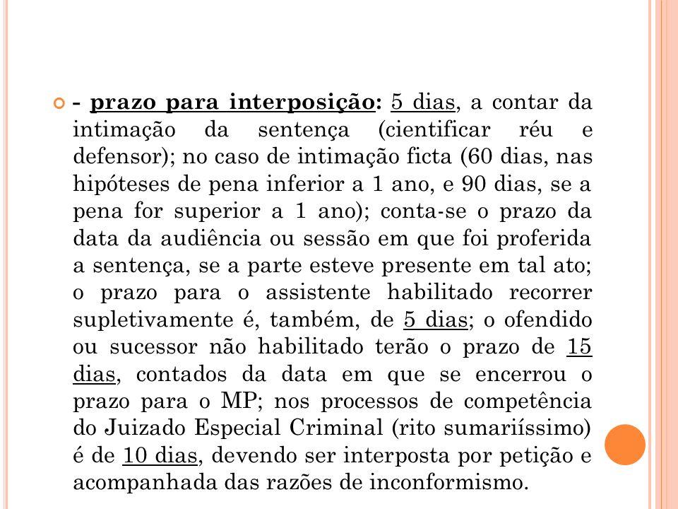 - prazo para interposição: 5 dias, a contar da intimação da sentença (cientificar réu e defensor); no caso de intimação ficta (60 dias, nas hipóteses de pena inferior a 1 ano, e 90 dias, se a pena for superior a 1 ano); conta-se o prazo da data da audiência ou sessão em que foi proferida a sentença, se a parte esteve presente em tal ato; o prazo para o assistente habilitado recorrer supletivamente é, também, de 5 dias; o ofendido ou sucessor não habilitado terão o prazo de 15 dias, contados da data em que se encerrou o prazo para o MP; nos processos de competência do Juizado Especial Criminal (rito sumariíssimo) é de 10 dias, devendo ser interposta por petição e acompanhada das razões de inconformismo.