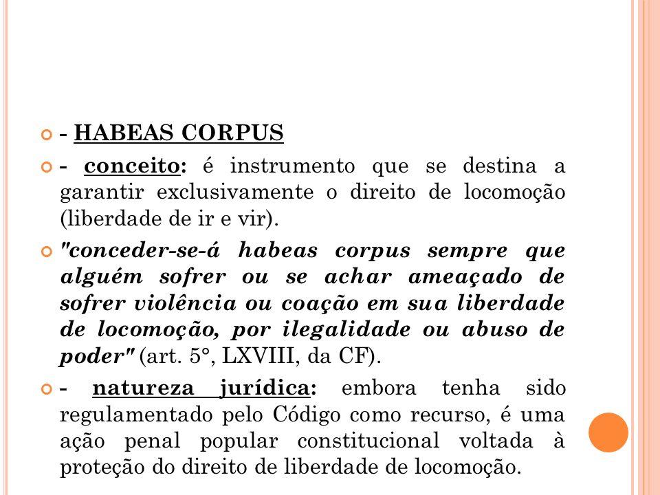 - HABEAS CORPUS - conceito: é instrumento que se destina a garantir exclusivamente o direito de locomoção (liberdade de ir e vir).