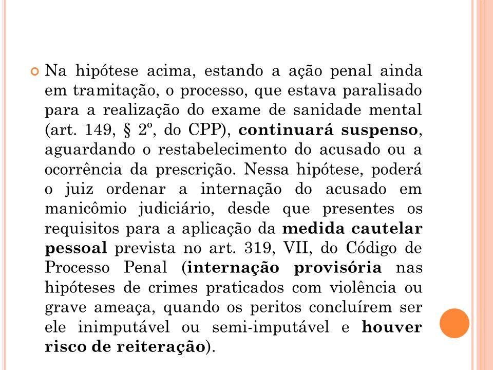 Na hipótese acima, estando a ação penal ainda em tramitação, o processo, que estava paralisado para a realização do exame de sanidade mental (art.