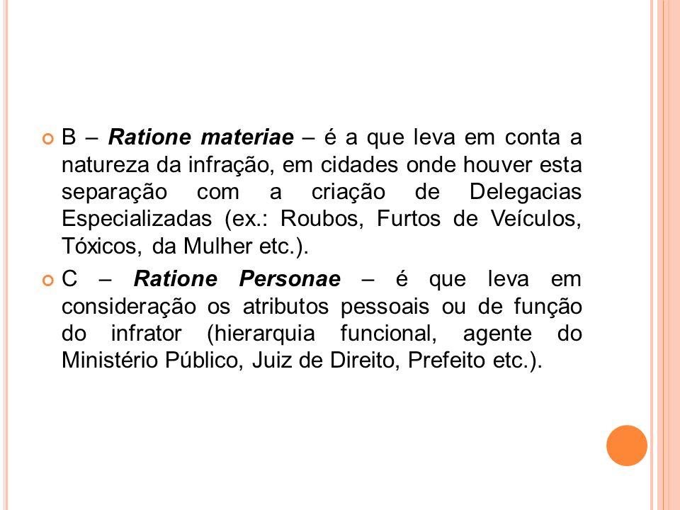 B – Ratione materiae – é a que leva em conta a natureza da infração, em cidades onde houver esta separação com a criação de Delegacias Especializadas (ex.: Roubos, Furtos de Veículos, Tóxicos, da Mulher etc.).