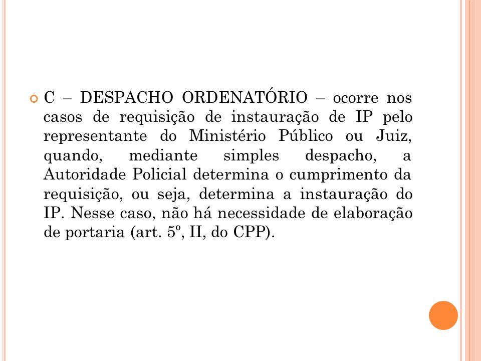 C – DESPACHO ORDENATÓRIO – ocorre nos casos de requisição de instauração de IP pelo representante do Ministério Público ou Juiz, quando, mediante simples despacho, a Autoridade Policial determina o cumprimento da requisição, ou seja, determina a instauração do IP.
