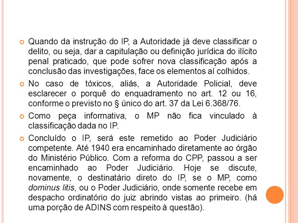 Quando da instrução do IP, a Autoridade já deve classificar o delito, ou seja, dar a capitulação ou definição jurídica do ilícito penal praticado, que pode sofrer nova classificação após a conclusão das investigações, face os elementos aí colhidos.