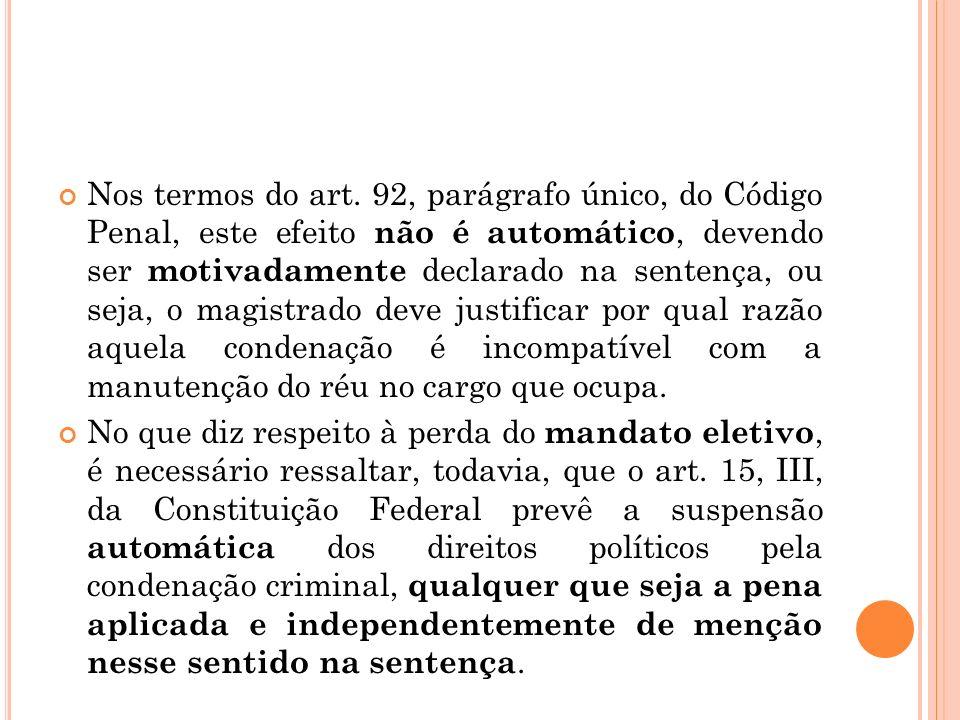 Nos termos do art. 92, parágrafo único, do Código Penal, este efeito não é automático, devendo ser motivadamente declarado na sentença, ou seja, o magistrado deve justificar por qual razão aquela condenação é incompatível com a manutenção do réu no cargo que ocupa.