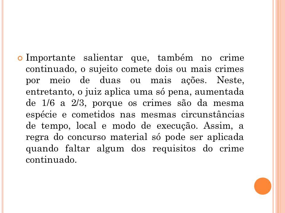 Importante salientar que, também no crime continuado, o sujeito comete dois ou mais crimes por meio de duas ou mais ações.
