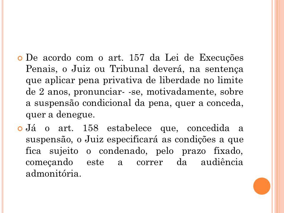 De acordo com o art. 157 da Lei de Execuções Penais, o Juiz ou Tribunal deverá, na sentença que aplicar pena privativa de liberdade no limite de 2 anos, pronunciar- -se, motivadamente, sobre a suspensão condicional da pena, quer a conceda, quer a denegue.