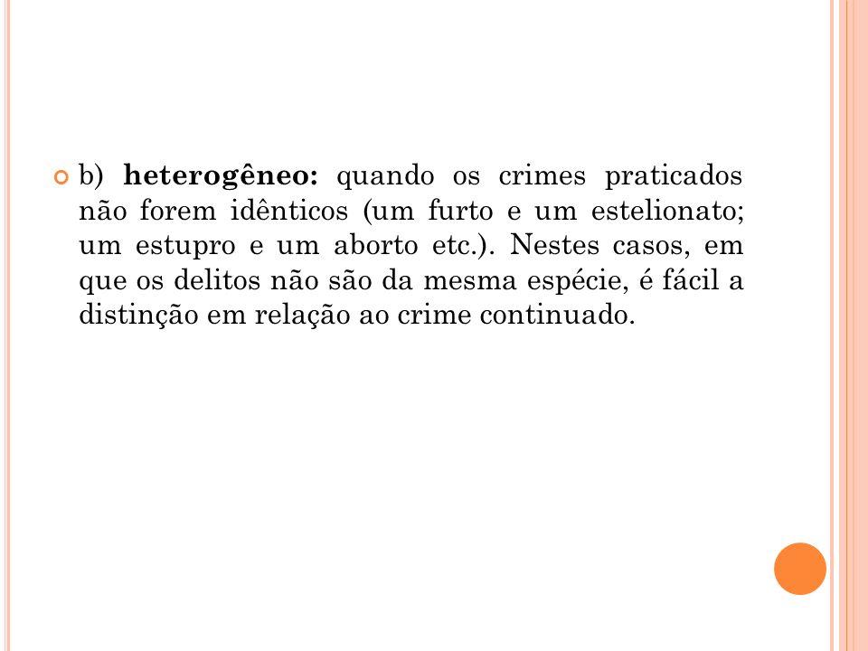 b) heterogêneo: quando os crimes praticados não forem idênticos (um furto e um estelionato; um estupro e um aborto etc.).