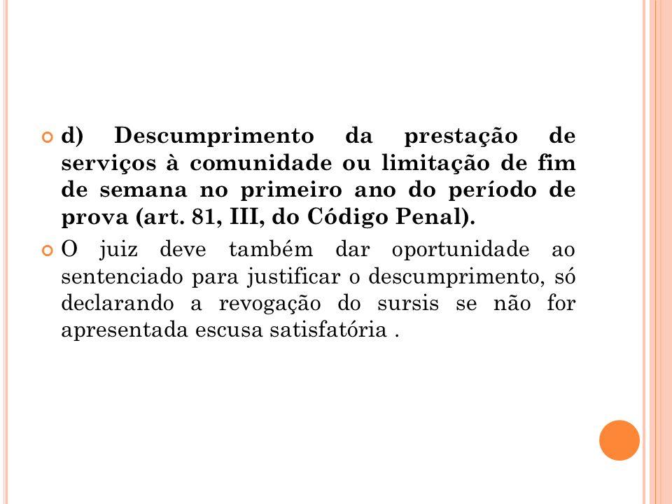 d) Descumprimento da prestação de serviços à comunidade ou limitação de fim de semana no primeiro ano do período de prova (art. 81, III, do Código Penal).