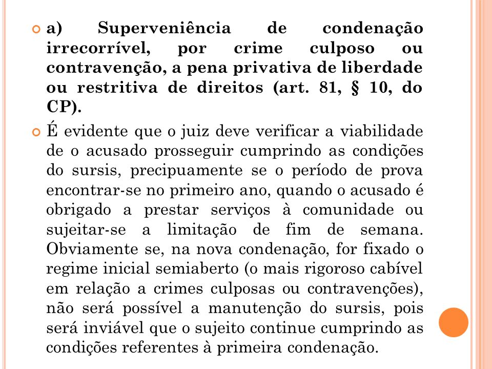 a) Superveniência de condenação irrecorrível, por crime culposo ou contravenção, a pena privativa de liberdade ou restritiva de direitos (art. 81, § 10, do CP).