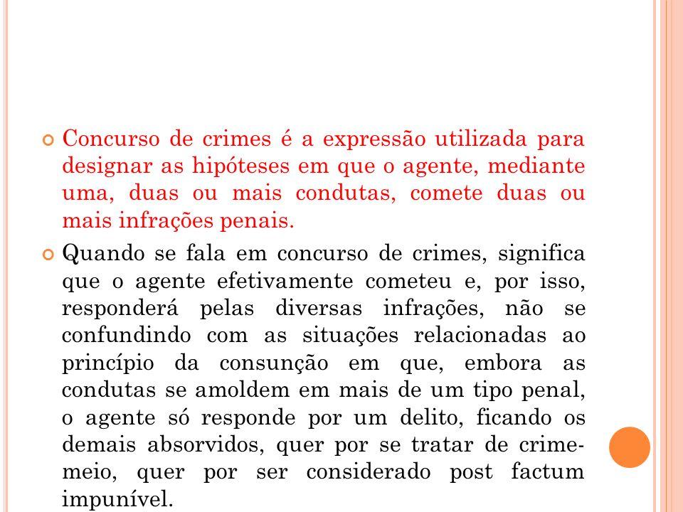 Concurso de crimes é a expressão utilizada para designar as hipóteses em que o agente, mediante uma, duas ou mais condutas, comete duas ou mais infrações penais.