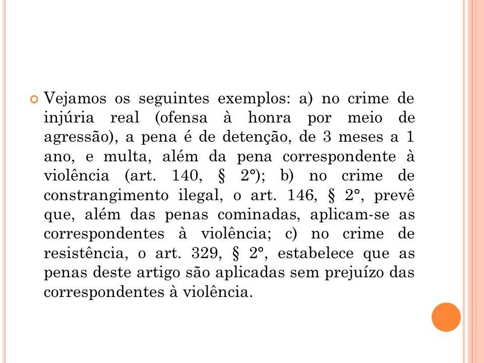 Vejamos os seguintes exemplos: a) no crime de injúria real (ofensa à honra por meio de agressão), a pena é de detenção, de 3 meses a 1 ano, e multa, além da pena correspondente à violência (art.