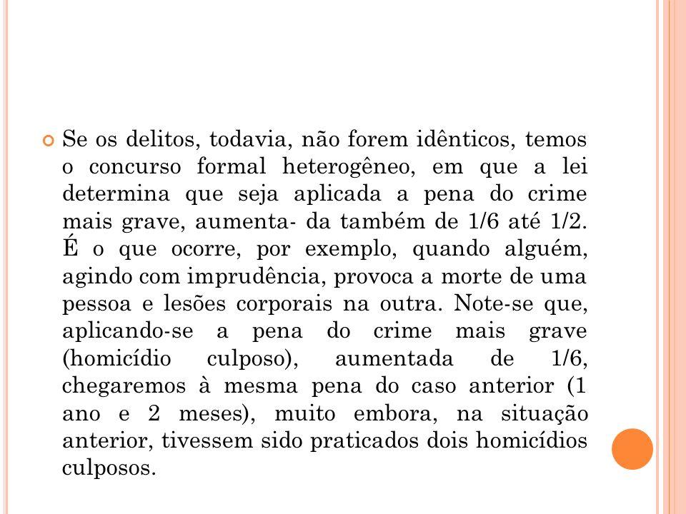 Se os delitos, todavia, não forem idênticos, temos o concurso formal heterogêneo, em que a lei determina que seja aplicada a pena do crime mais grave, aumenta- da também de 1/6 até 1/2.