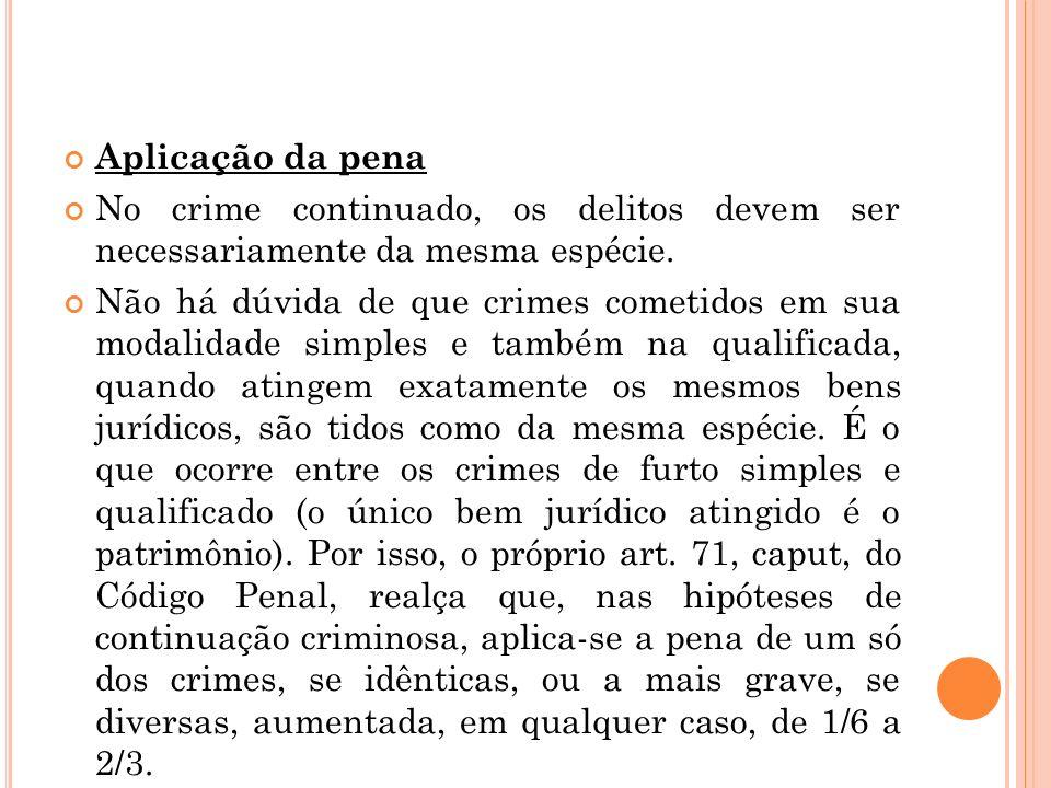 Aplicação da penaNo crime continuado, os delitos devem ser necessariamente da mesma espécie.