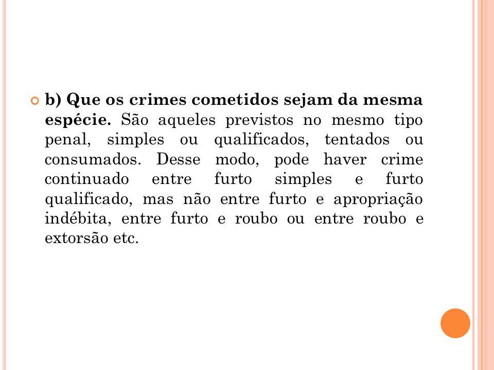 b) Que os crimes cometidos sejam da mesma espécie