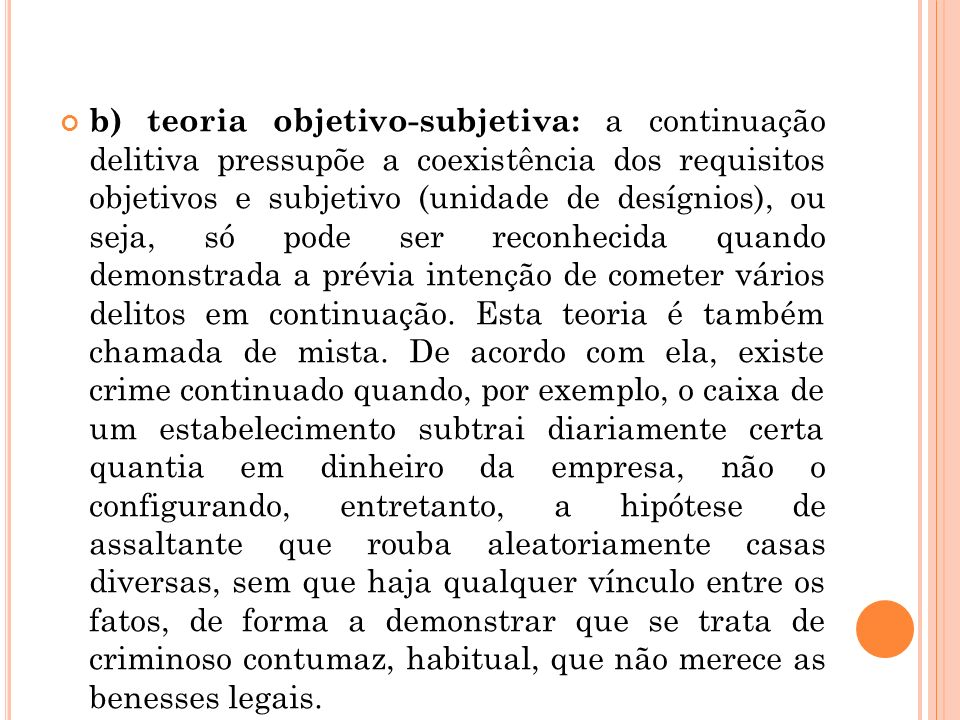 b) teoria objetivo-subjetiva: a continuação delitiva pressupõe a coexistência dos requisitos objetivos e subjetivo (unidade de desígnios), ou seja, só pode ser reconhecida quando demonstrada a prévia intenção de cometer vários delitos em continuação.