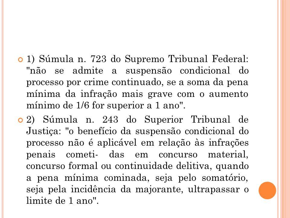 1) Súmula n. 723 do Supremo Tribunal Federal: não se admite a suspensão condicional do processo por crime continuado, se a soma da pena mínima da infração mais grave com o aumento mínimo de 1/6 for superior a 1 ano .