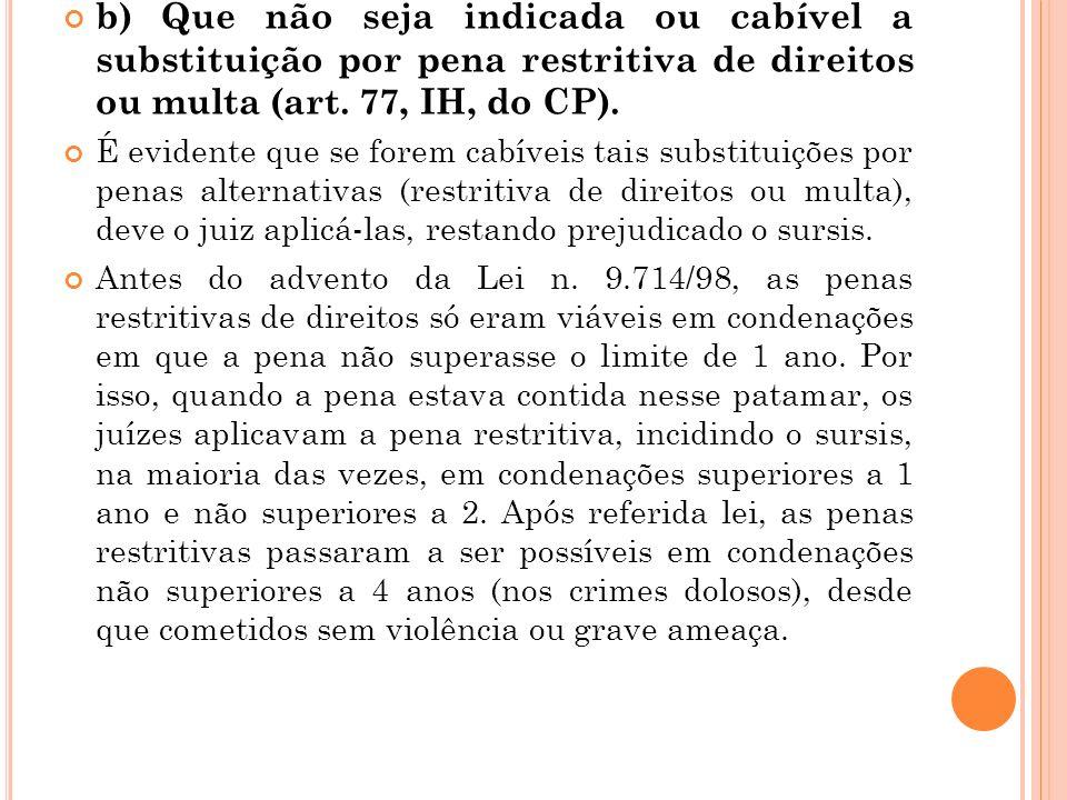 b) Que não seja indicada ou cabível a substituição por pena restritiva de direitos ou multa (art. 77, IH, do CP).