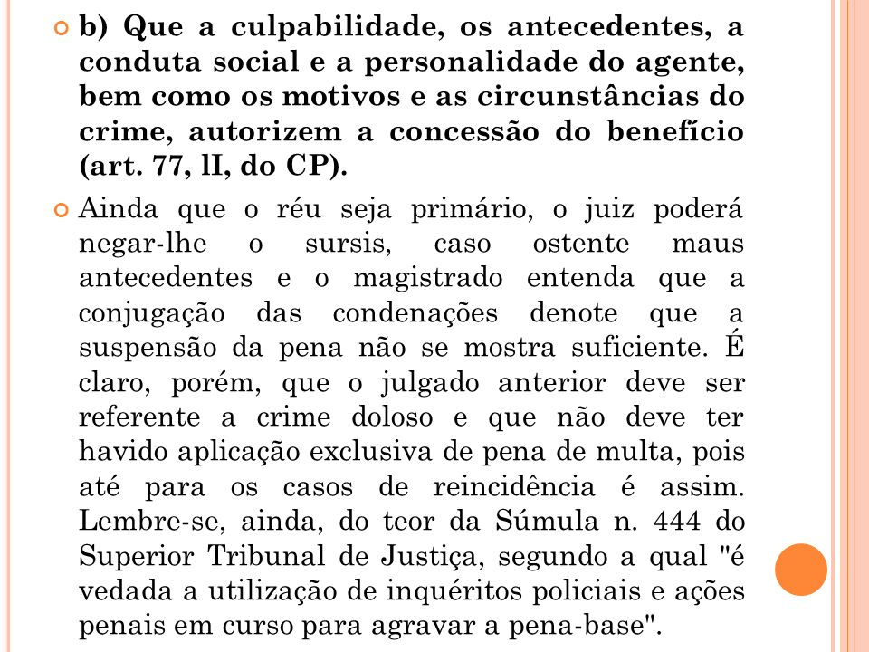 b) Que a culpabilidade, os antecedentes, a conduta social e a personalidade do agente, bem como os motivos e as circunstâncias do crime, autorizem a concessão do benefício (art. 77, lI, do CP).