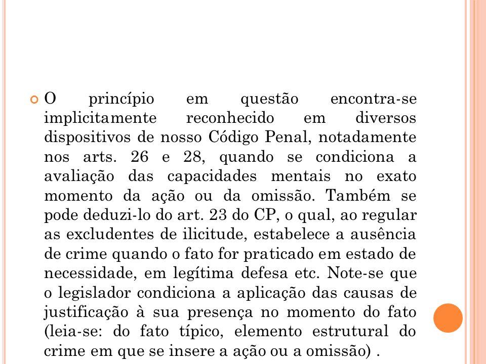 O princípio em questão encontra-se implicitamente reconhecido em diversos dispositivos de nosso Código Penal, notadamente nos arts.