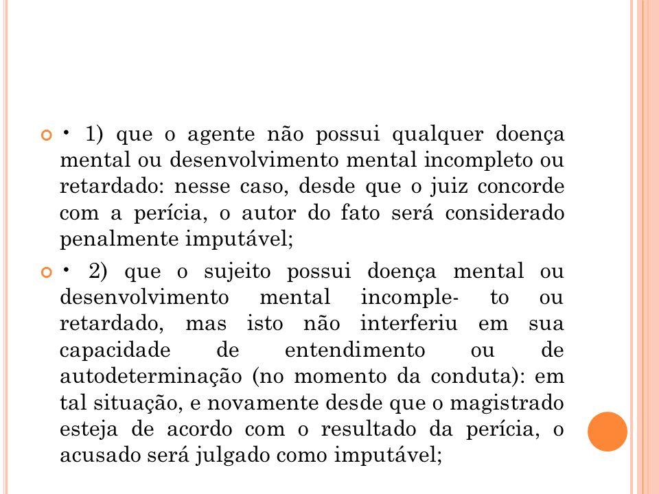 • 1) que o agente não possui qualquer doença mental ou desenvolvimento mental incompleto ou retardado: nesse caso, desde que o juiz concorde com a perícia, o autor do fato será considerado penalmente imputável;