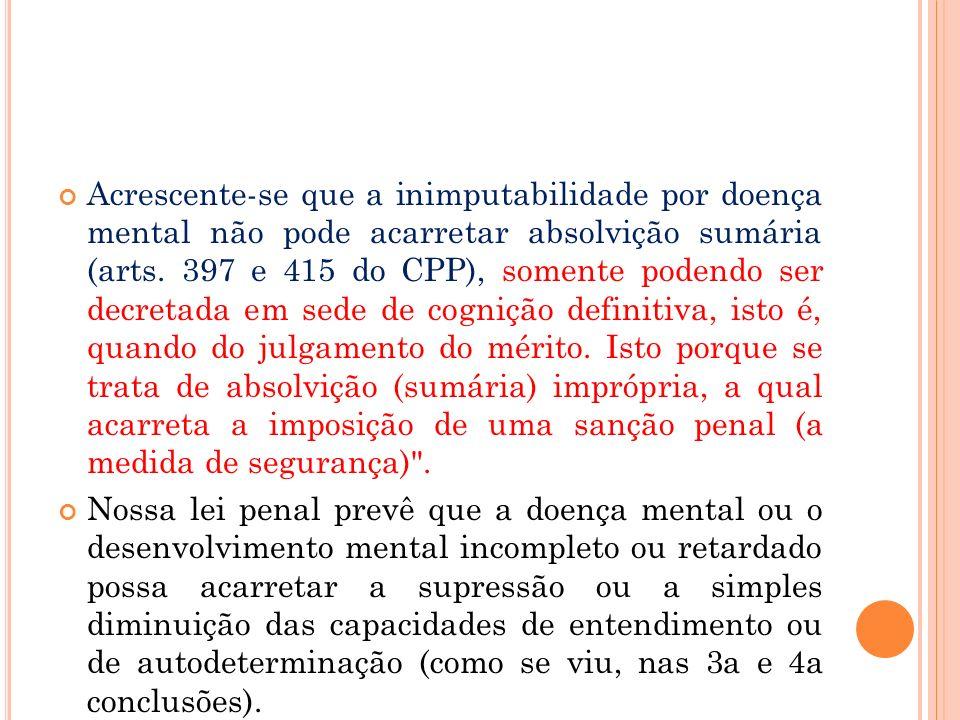 Acrescente-se que a inimputabilidade por doença mental não pode acarretar absolvição sumária (arts. 397 e 415 do CPP), somente podendo ser decretada em sede de cognição definitiva, isto é, quando do julgamento do mérito. Isto porque se trata de absolvição (sumária) imprópria, a qual acarreta a imposição de uma sanção penal (a medida de segurança) .