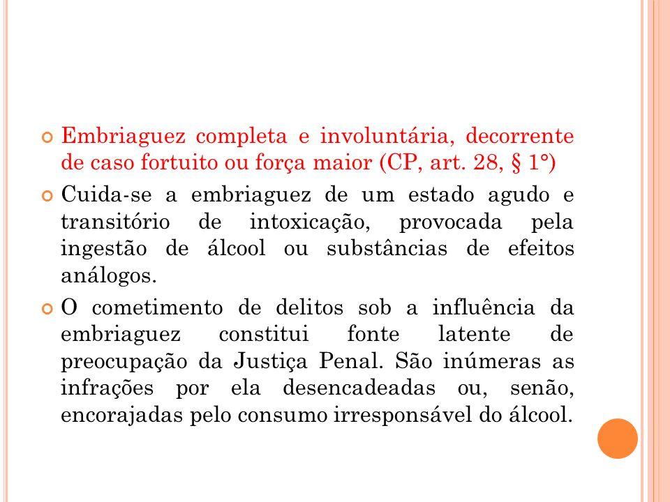 Embriaguez completa e involuntária, decorrente de caso fortuito ou força maior (CP, art. 28, § 1°)