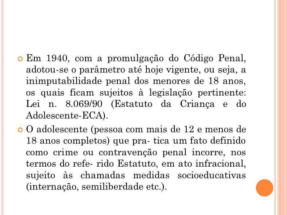 Em 1940, com a promulgação do Código Penal, adotou-se o parâmetro até hoje vigente, ou seja, a inimputabilidade penal dos menores de 18 anos, os quais ficam sujeitos à legislação pertinente: Lei n. 8.069/90 (Estatuto da Criança e do Adolescente-ECA).