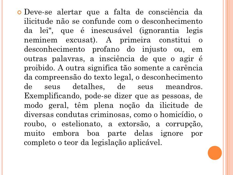 Deve-se alertar que a falta de consciência da ilicitude não se confunde com o desconhecimento da lei , que é inescusável (ignorantia legis neminem excusat).