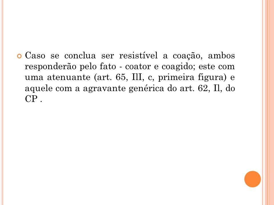 Caso se conclua ser resistível a coação, ambos responderão pelo fato - coator e coagido; este com uma atenuante (art.