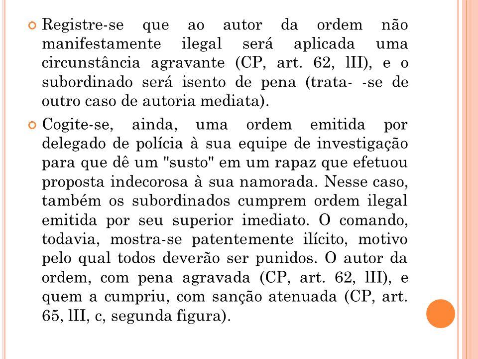 Registre-se que ao autor da ordem não manifestamente ilegal será aplicada uma circunstância agravante (CP, art. 62, lII), e o subordinado será isento de pena (trata- -se de outro caso de autoria mediata).