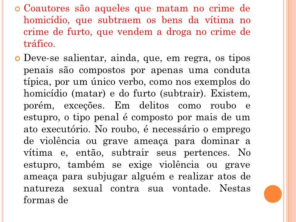 Coautores são aqueles que matam no crime de homicídio, que subtraem os bens da vítima no crime de furto, que vendem a droga no crime de tráfico.
